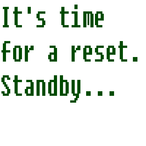 It's time for a reset. Please standby...